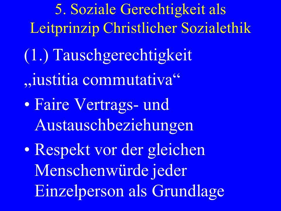 5. Soziale Gerechtigkeit als Leitprinzip Christlicher Sozialethik (1.) Tauschgerechtigkeit iustitia commutativa Faire Vertrags- und Austauschbeziehung
