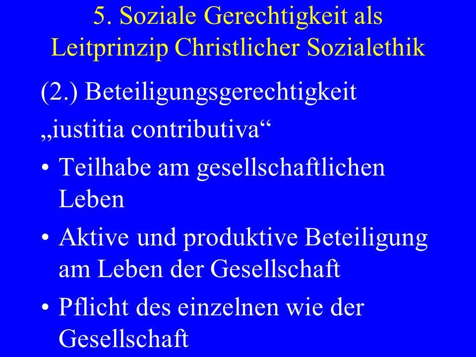 5. Soziale Gerechtigkeit als Leitprinzip Christlicher Sozialethik (2.) Beteiligungsgerechtigkeit iustitia contributiva Teilhabe am gesellschaftlichen