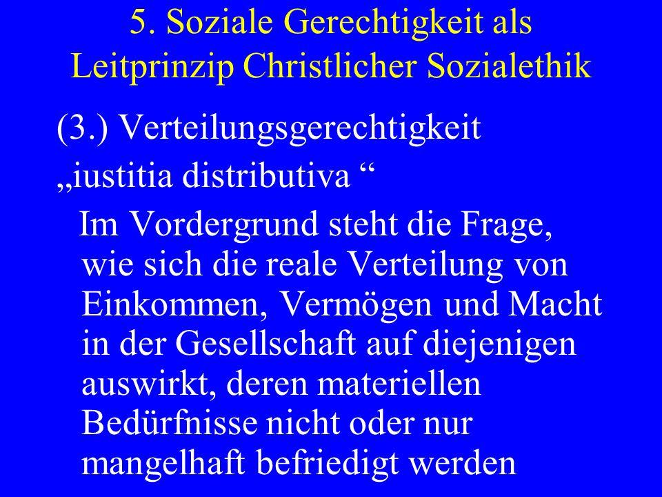 5. Soziale Gerechtigkeit als Leitprinzip Christlicher Sozialethik (3.) Verteilungsgerechtigkeit iustitia distributiva Im Vordergrund steht die Frage,