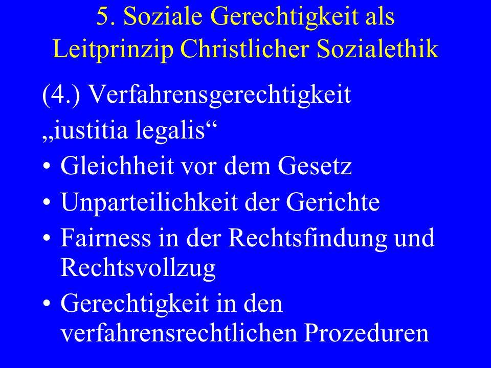 5. Soziale Gerechtigkeit als Leitprinzip Christlicher Sozialethik (4.) Verfahrensgerechtigkeit iustitia legalis Gleichheit vor dem Gesetz Unparteilich