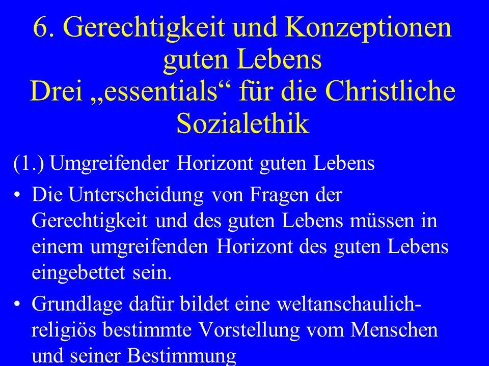 6. Gerechtigkeit und Konzeptionen guten Lebens Drei essentials für die Christliche Sozialethik (1.) Umgreifender Horizont guten Lebens Die Unterscheid