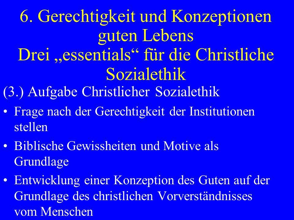 6. Gerechtigkeit und Konzeptionen guten Lebens Drei essentials für die Christliche Sozialethik (3.) Aufgabe Christlicher Sozialethik Frage nach der Ge