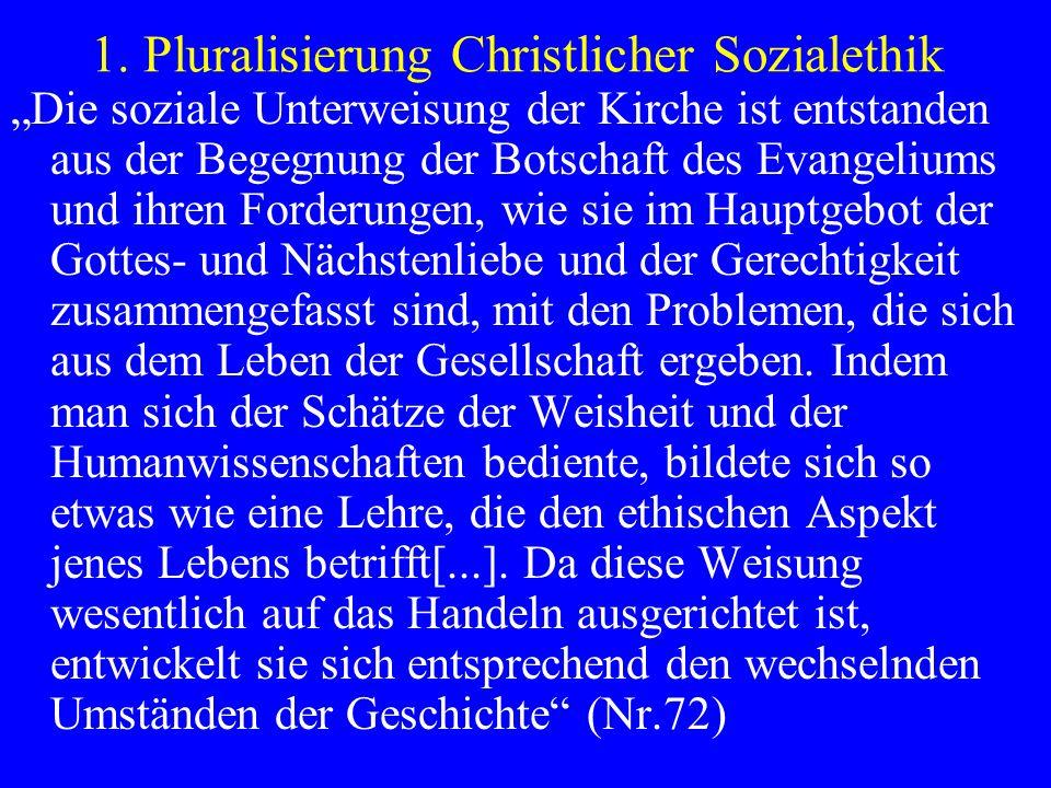 1. Pluralisierung Christlicher Sozialethik Die soziale Unterweisung der Kirche ist entstanden aus der Begegnung der Botschaft des Evangeliums und ihre