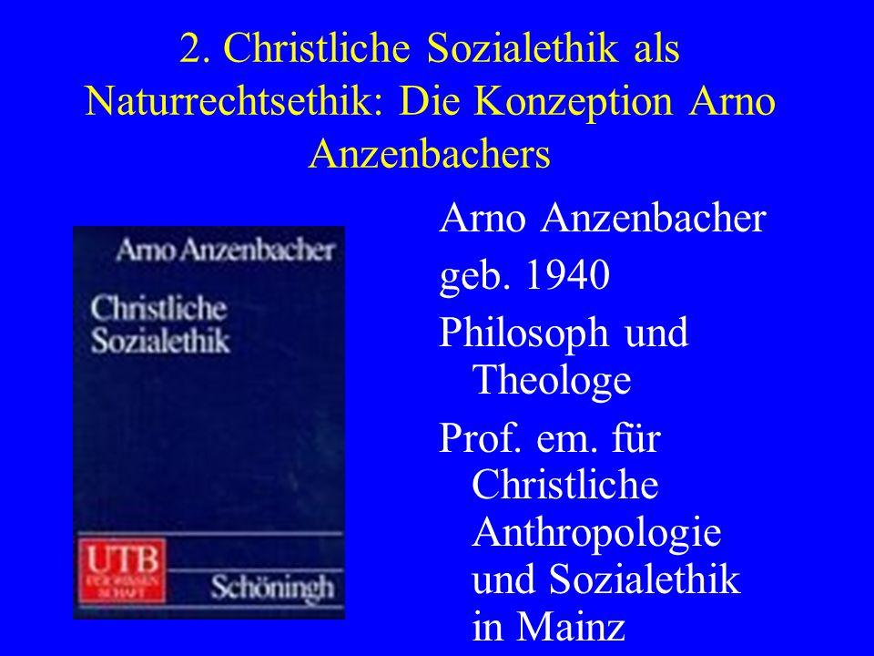2. Christliche Sozialethik als Naturrechtsethik: Die Konzeption Arno Anzenbachers Arno Anzenbacher geb. 1940 Philosoph und Theologe Prof. em. für Chri