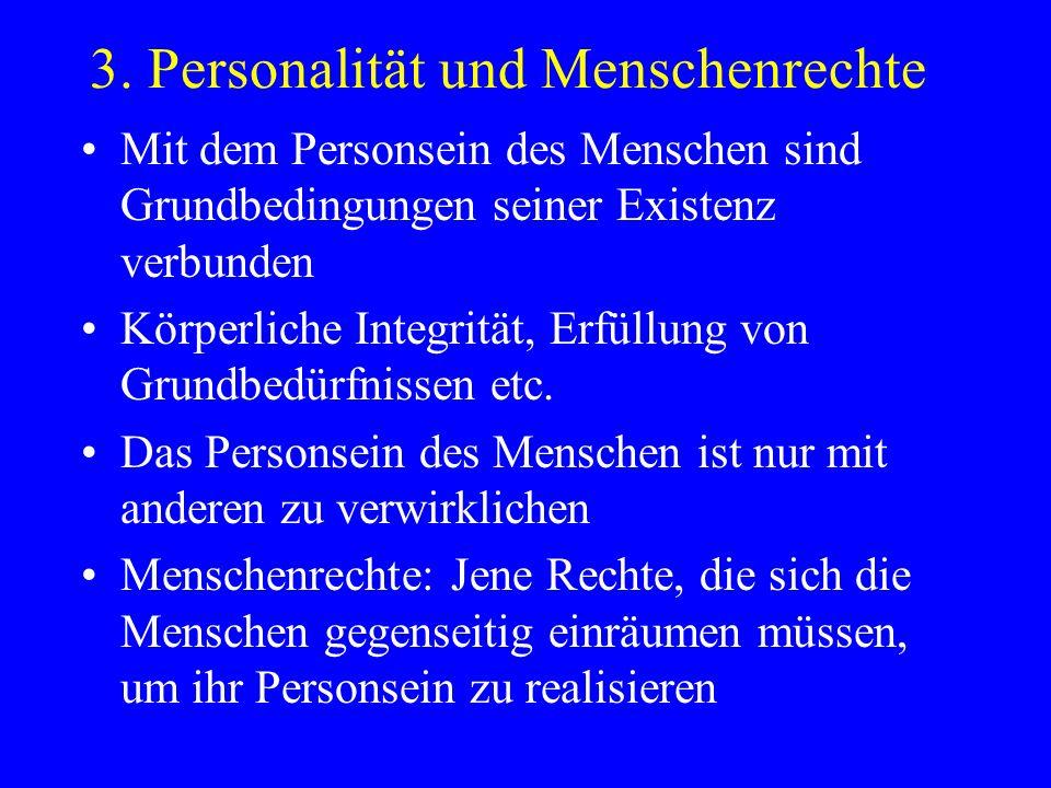 3. Personalität und Menschenrechte Mit dem Personsein des Menschen sind Grundbedingungen seiner Existenz verbunden Körperliche Integrität, Erfüllung v