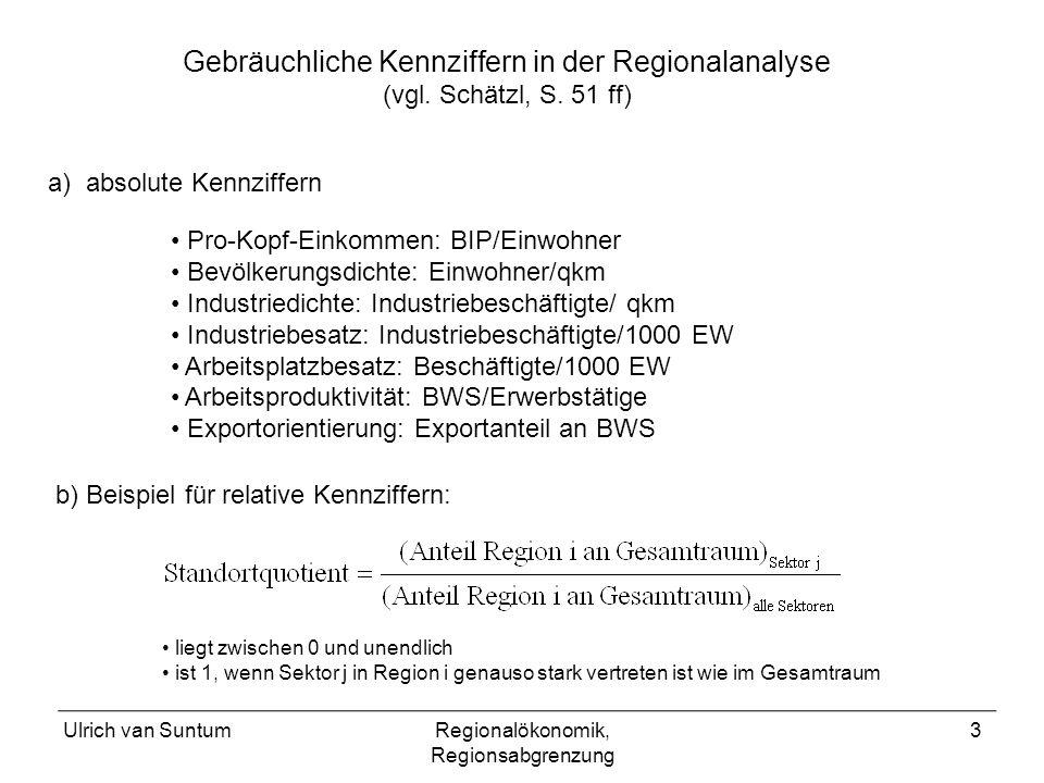 Ulrich van SuntumRegionalökonomik, Regionsabgrenzung 3 Gebräuchliche Kennziffern in der Regionalanalyse (vgl. Schätzl, S. 51 ff) Pro-Kopf-Einkommen: B