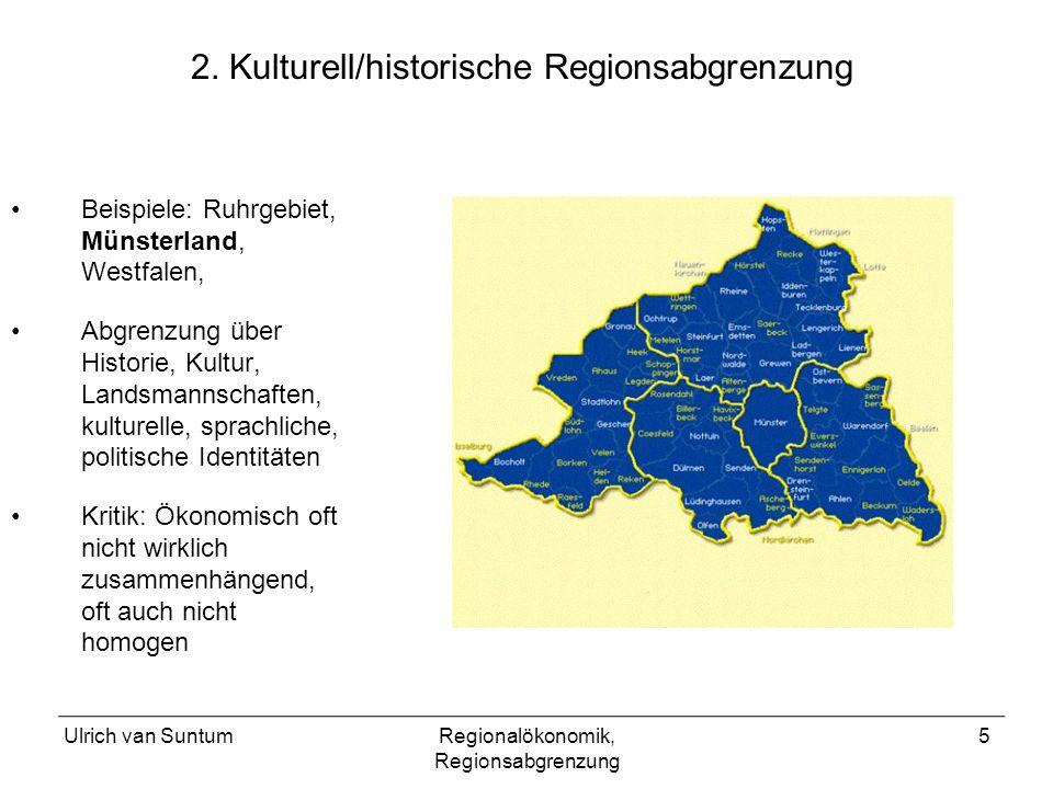 Ulrich van SuntumRegionalökonomik, Regionsabgrenzung 5 2. Kulturell/historische Regionsabgrenzung Beispiele: Ruhrgebiet, Münsterland, Westfalen, Abgre