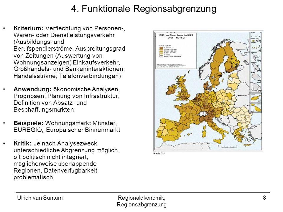 Ulrich van SuntumRegionalökonomik, Regionsabgrenzung 8 4. Funktionale Regionsabgrenzung Kriterium: Verflechtung von Personen-, Waren- oder Dienstleist