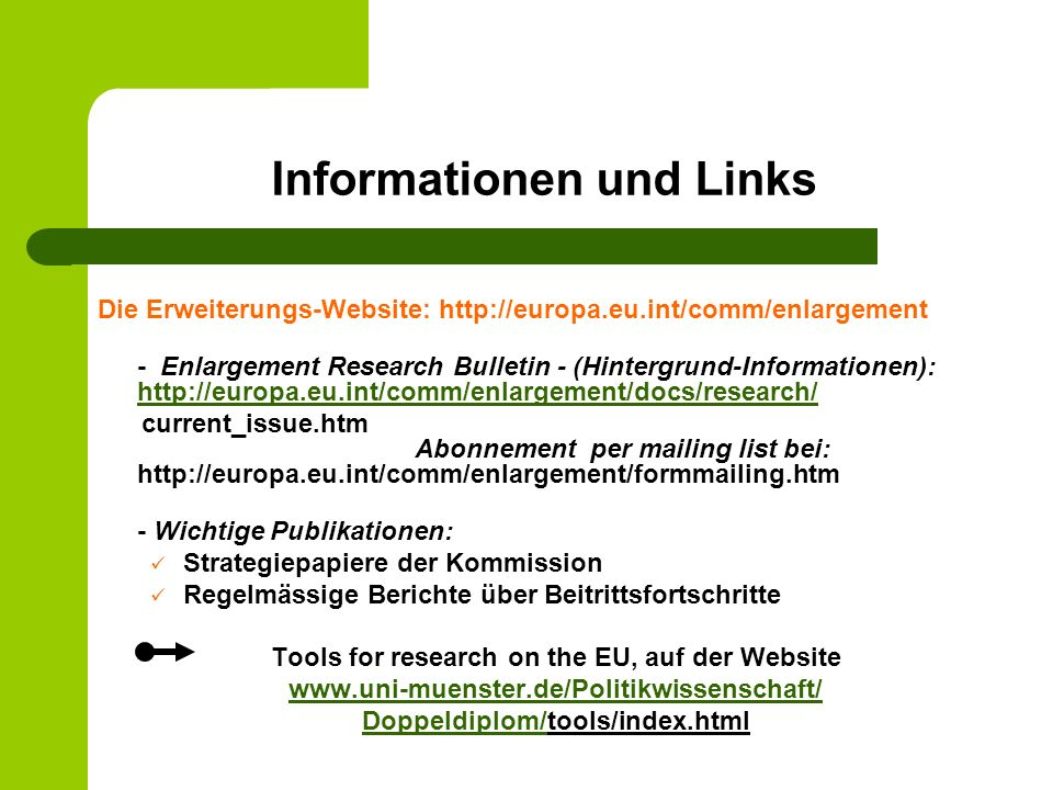 Informationen und Links Die Erweiterungs-Website: http://europa.eu.int/comm/enlargement - Enlargement Research Bulletin - (Hintergrund-Informationen): http://europa.eu.int/comm/enlargement/docs/research/ http://europa.eu.int/comm/enlargement/docs/research/ current_issue.htm Abonnement per mailing list bei: http://europa.eu.int/comm/enlargement/formmailing.htm - Wichtige Publikationen: Strategiepapiere der Kommission Regelmässige Berichte über Beitrittsfortschritte Tools for research on the EU, auf der Website www.uni-muenster.de/Politikwissenschaft/ Doppeldiplom/Doppeldiplom/tools/index.html