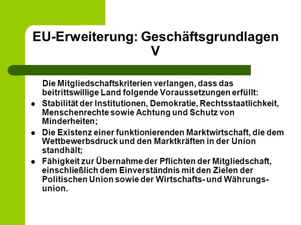 EU-Erweiterung: Geschäftsgrundlagen V Die Mitgliedschaftskriterien verlangen, dass das beitrittswillige Land folgende Voraussetzungen erfüllt: Stabilität der Institutionen, Demokratie, Rechtsstaatlichkeit, Menschenrechte sowie Achtung und Schutz von Minderheiten; Die Existenz einer funktionierenden Marktwirtschaft, die dem Wettbewerbsdruck und den Marktkräften in der Union standhält; Fähigkeit zur Übernahme der Pflichten der Mitgliedschaft, einschließlich dem Einverständnis mit den Zielen der Politischen Union sowie der Wirtschafts- und Währungs- union.