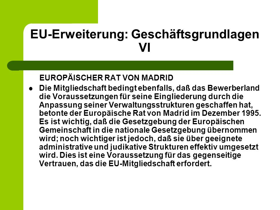 EU-Erweiterung: Geschäftsgrundlagen VI EUROPÄISCHER RAT VON MADRID Die Mitgliedschaft bedingt ebenfalls, daß das Bewerberland die Voraussetzungen für seine Eingliederung durch die Anpassung seiner Verwaltungsstrukturen geschaffen hat, betonte der Europäische Rat von Madrid im Dezember 1995.