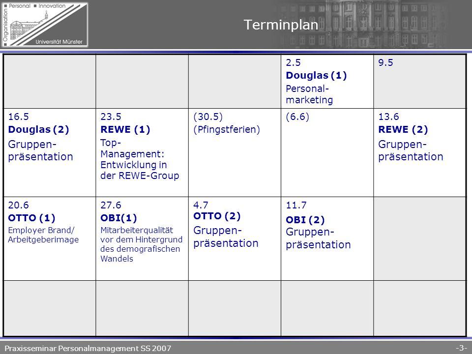 Praxisseminar Personalmanagement SS 2007 -3- Terminplan 2.5 Douglas (1) Personal- marketing 9.5 16.5 Douglas (2) Gruppen- präsentation 23.5 REWE (1) Top- Management: Entwicklung in der REWE-Group (30.5) (Pfingstferien) (6.6)13.6 REWE (2) Gruppen- präsentation 20.6 OTTO (1) Employer Brand/ Arbeitgeberimage 27.6 OBI(1) Mitarbeiterqualität vor dem Hintergrund des demografischen Wandels 4.7 OTTO (2) Gruppen- präsentation 11.7 OBI (2) Gruppen- präsentation