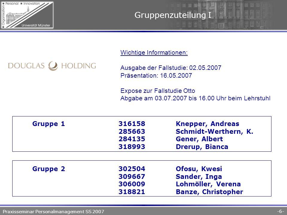 Praxisseminar Personalmanagement SS 2007 -6- Gruppenzuteilung I Gruppe 1316158Knepper, Andreas 285663Schmidt-Werthern, K.