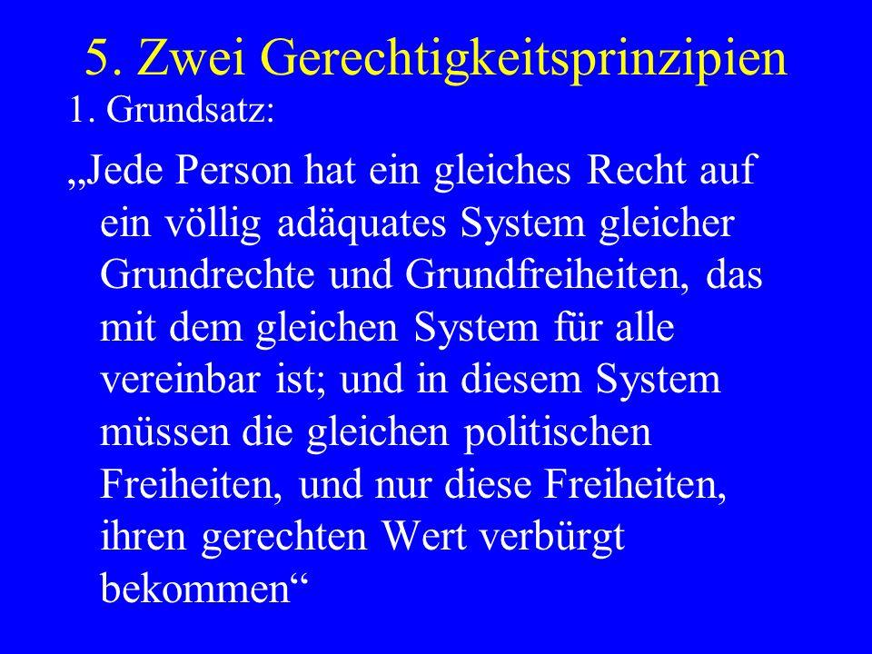5. Zwei Gerechtigkeitsprinzipien 1. Grundsatz: Jede Person hat ein gleiches Recht auf ein völlig adäquates System gleicher Grundrechte und Grundfreihe