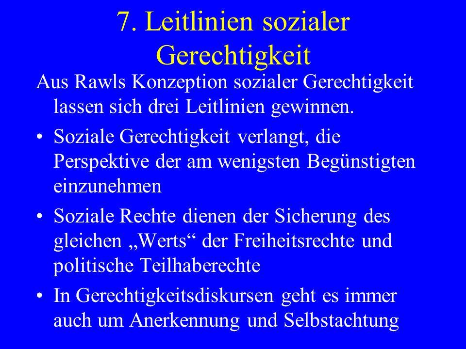 7. Leitlinien sozialer Gerechtigkeit Aus Rawls Konzeption sozialer Gerechtigkeit lassen sich drei Leitlinien gewinnen. Soziale Gerechtigkeit verlangt,