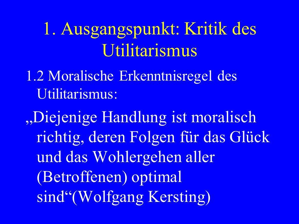 1. Ausgangspunkt: Kritik des Utilitarismus 1.2 Moralische Erkenntnisregel des Utilitarismus: Diejenige Handlung ist moralisch richtig, deren Folgen fü