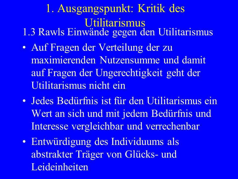 1. Ausgangspunkt: Kritik des Utilitarismus 1.3 Rawls Einwände gegen den Utilitarismus Auf Fragen der Verteilung der zu maximierenden Nutzensumme und d