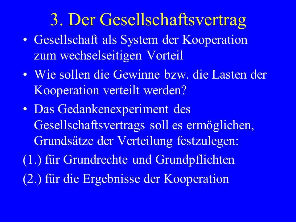 3. Der Gesellschaftsvertrag Gesellschaft als System der Kooperation zum wechselseitigen Vorteil Wie sollen die Gewinne bzw. die Lasten der Kooperation