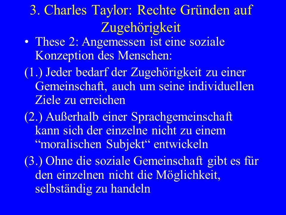 3. Charles Taylor: Rechte Gründen auf Zugehörigkeit These 2: Angemessen ist eine soziale Konzeption des Menschen: (1.) Jeder bedarf der Zugehörigkeit