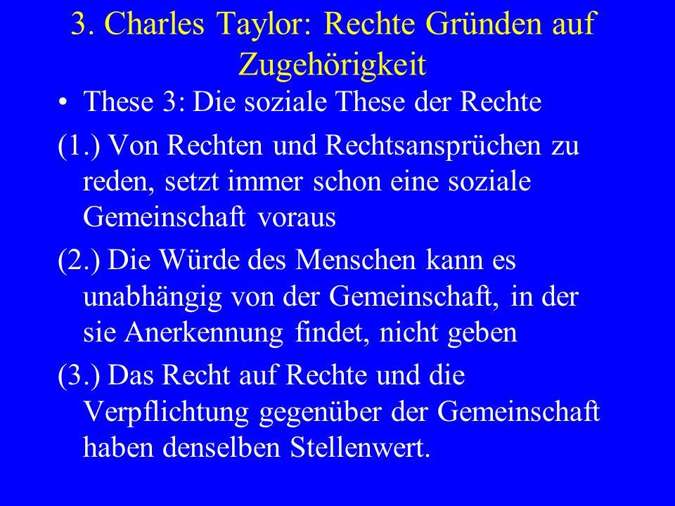 3. Charles Taylor: Rechte Gründen auf Zugehörigkeit These 3: Die soziale These der Rechte (1.) Von Rechten und Rechtsansprüchen zu reden, setzt immer