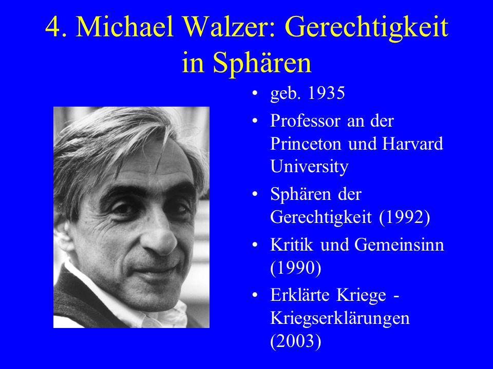 4. Michael Walzer: Gerechtigkeit in Sphären geb. 1935 Professor an der Princeton und Harvard University Sphären der Gerechtigkeit (1992) Kritik und Ge