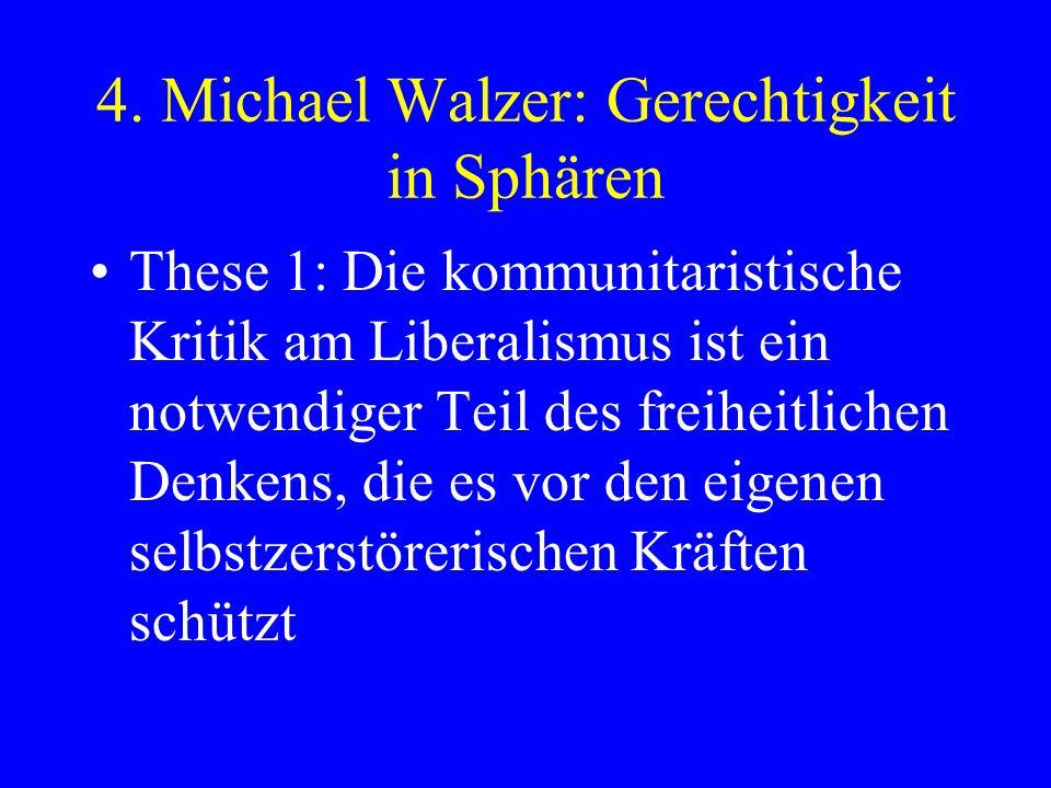 4. Michael Walzer: Gerechtigkeit in Sphären These 1: Die kommunitaristische Kritik am Liberalismus ist ein notwendiger Teil des freiheitlichen Denkens