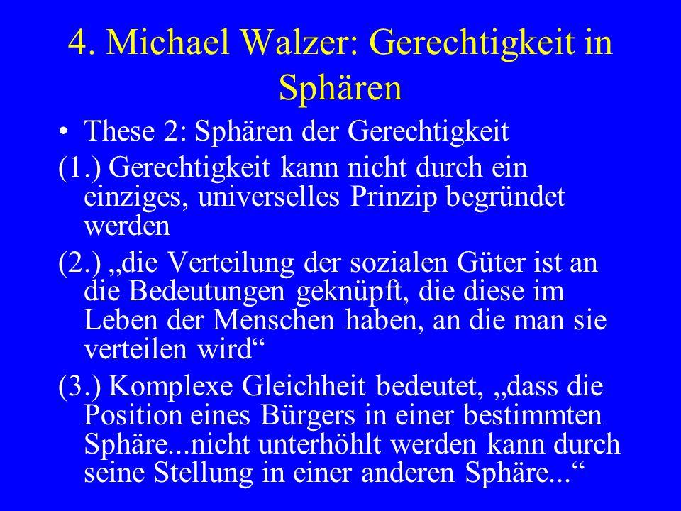 4. Michael Walzer: Gerechtigkeit in Sphären These 2: Sphären der Gerechtigkeit (1.) Gerechtigkeit kann nicht durch ein einziges, universelles Prinzip