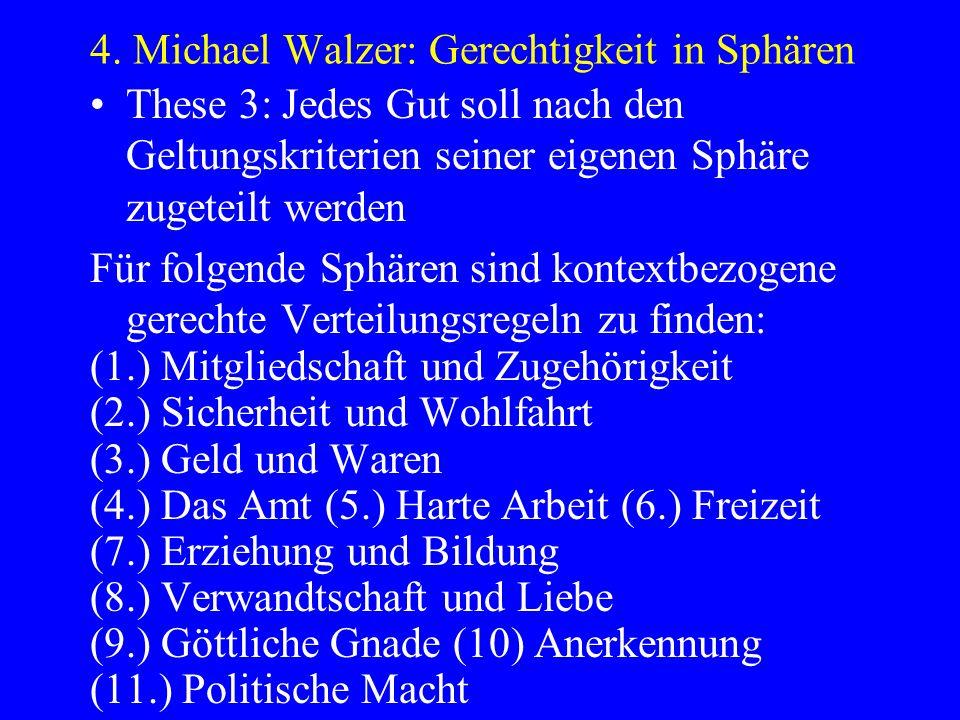 4. Michael Walzer: Gerechtigkeit in Sphären These 3: Jedes Gut soll nach den Geltungskriterien seiner eigenen Sphäre zugeteilt werden Für folgende Sph