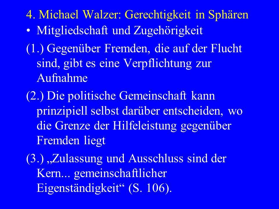 4. Michael Walzer: Gerechtigkeit in Sphären Mitgliedschaft und Zugehörigkeit (1.) Gegenüber Fremden, die auf der Flucht sind, gibt es eine Verpflichtu