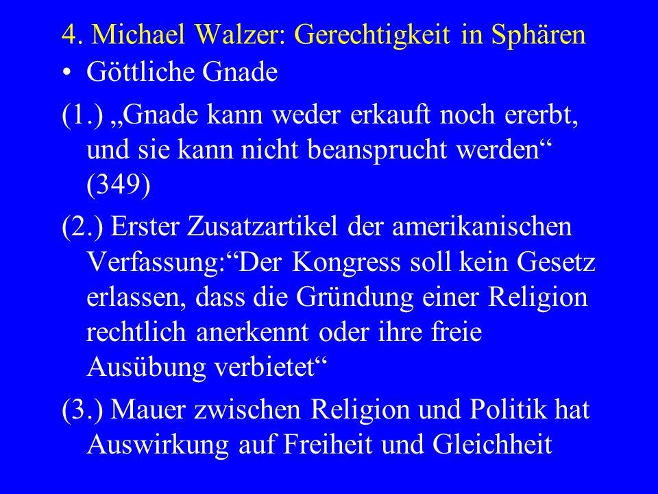 4. Michael Walzer: Gerechtigkeit in Sphären Göttliche Gnade (1.) Gnade kann weder erkauft noch ererbt, und sie kann nicht beansprucht werden (349) (2.