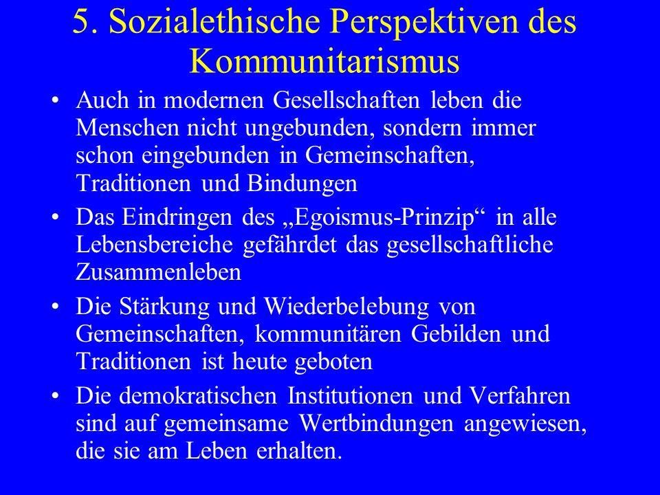 5. Sozialethische Perspektiven des Kommunitarismus Auch in modernen Gesellschaften leben die Menschen nicht ungebunden, sondern immer schon eingebunde