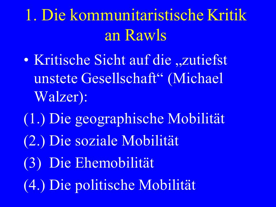 1. Die kommunitaristische Kritik an Rawls Kritische Sicht auf die zutiefst unstete Gesellschaft (Michael Walzer): (1.) Die geographische Mobilität (2.