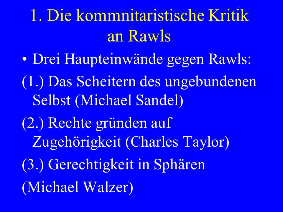 1. Die kommnitaristische Kritik an Rawls Drei Haupteinwände gegen Rawls: (1.) Das Scheitern des ungebundenen Selbst (Michael Sandel) (2.) Rechte gründ