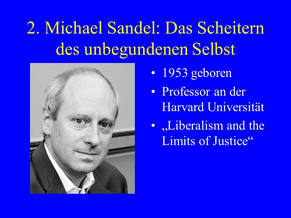 2. Michael Sandel: Das Scheitern des unbegundenen Selbst 1953 geboren Professor an der Harvard Universität Liberalism and the Limits of Justice