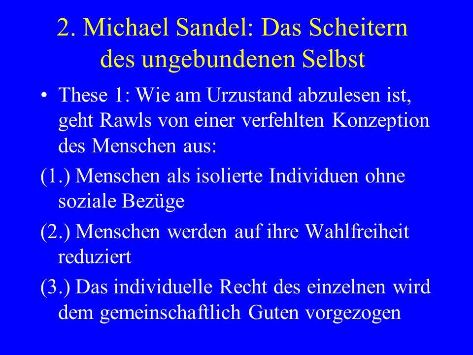 2. Michael Sandel: Das Scheitern des ungebundenen Selbst These 1: Wie am Urzustand abzulesen ist, geht Rawls von einer verfehlten Konzeption des Mensc
