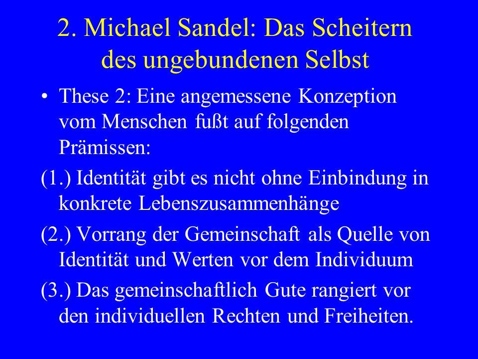 2. Michael Sandel: Das Scheitern des ungebundenen Selbst These 2: Eine angemessene Konzeption vom Menschen fußt auf folgenden Prämissen: (1.) Identitä