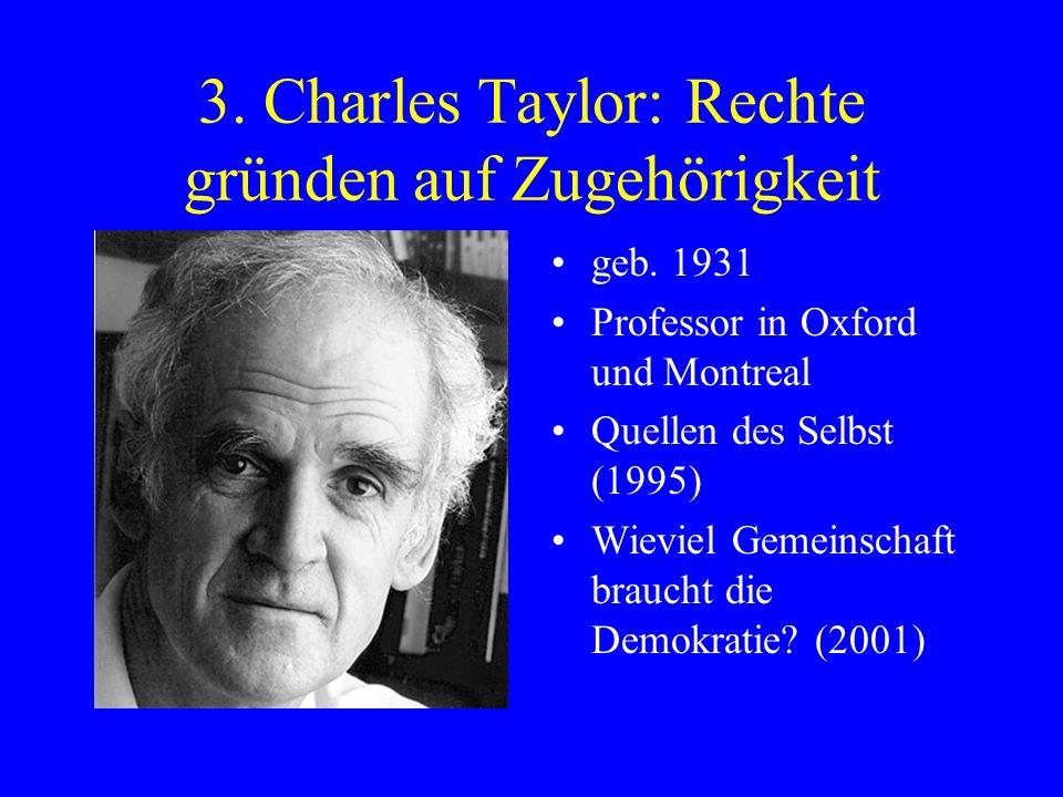3. Charles Taylor: Rechte gründen auf Zugehörigkeit geb. 1931 Professor in Oxford und Montreal Quellen des Selbst (1995) Wieviel Gemeinschaft braucht