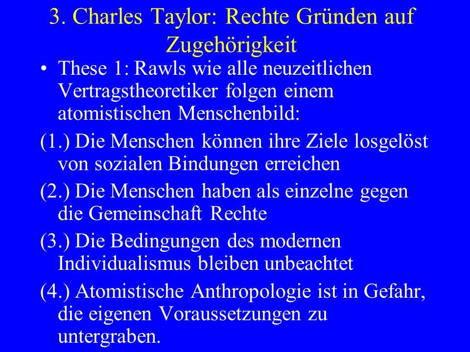 3. Charles Taylor: Rechte Gründen auf Zugehörigkeit These 1: Rawls wie alle neuzeitlichen Vertragstheoretiker folgen einem atomistischen Menschenbild: