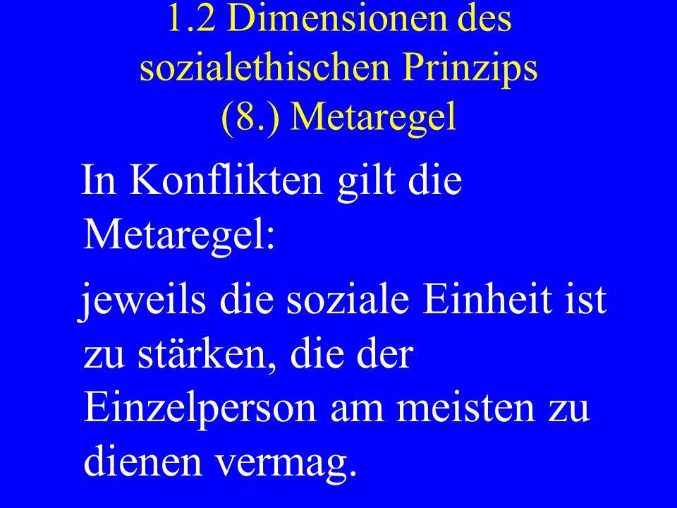 1.2 Dimensionen des sozialethischen Prinzips (8.) Metaregel In Konflikten gilt die Metaregel: jeweils die soziale Einheit ist zu stärken, die der Einz