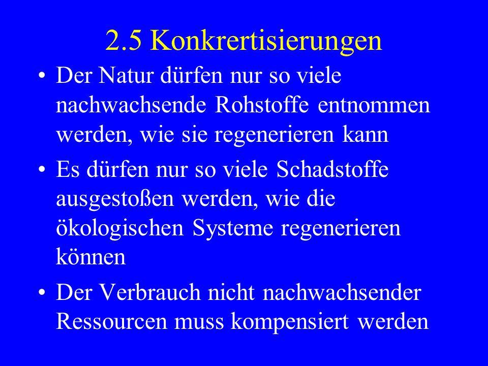 2.5 Konkrertisierungen Der Natur dürfen nur so viele nachwachsende Rohstoffe entnommen werden, wie sie regenerieren kann Es dürfen nur so viele Schads