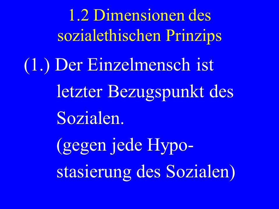 1.2 Dimensionen des sozialethischen Prinzips (1.) Der Einzelmensch ist letzter Bezugspunkt des Sozialen. (gegen jede Hypo- stasierung des Sozialen)