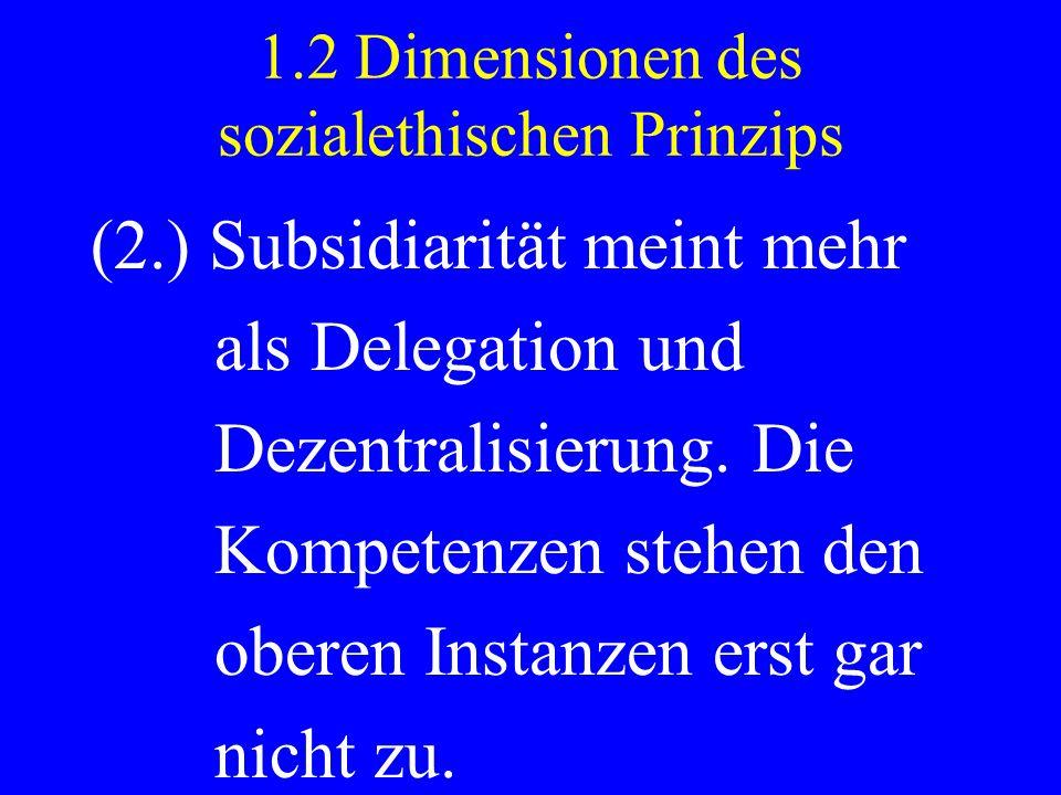1.2 Dimensionen des sozialethischen Prinzips (2.) Subsidiarität meint mehr als Delegation und Dezentralisierung. Die Kompetenzen stehen den oberen Ins
