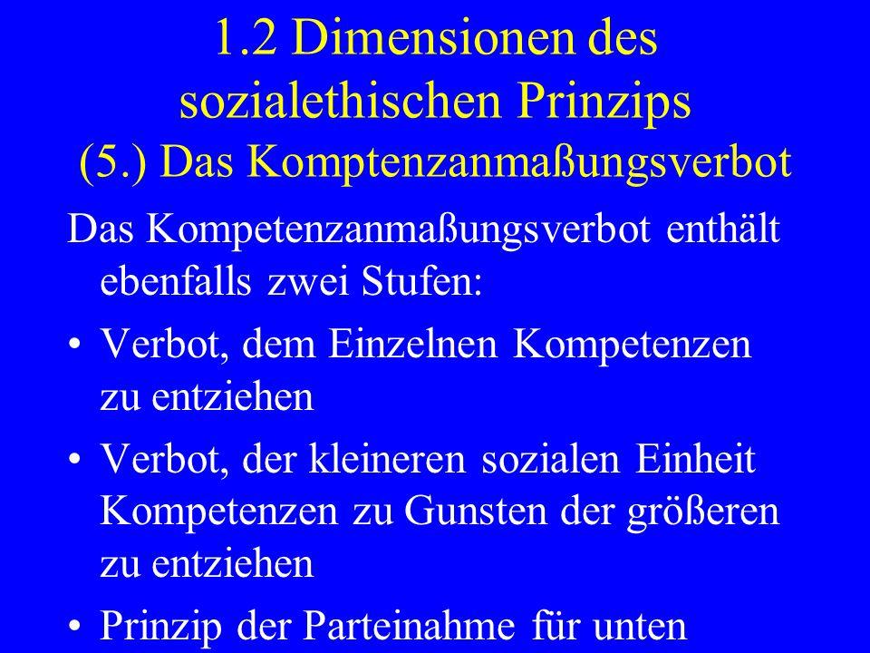 1.2 Dimensionen des sozialethischen Prinzips (6.) Stärkung der Intermediarität Das Subsidiaritätsprinzip enthält die Forderung nach der Stärkung intermediärer gesellschaftlicher Strukturen zwischen Einzelmensch, Staat und Markt.