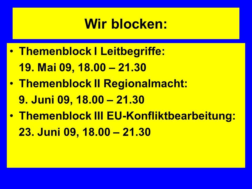 Wir blocken: Themenblock I Leitbegriffe: 19. Mai 09, 18.00 – 21.30 Themenblock II Regionalmacht: 9.