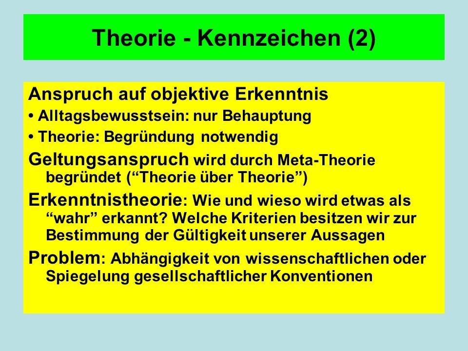 Theorie - Kennzeichen (2) Anspruch auf objektive Erkenntnis Alltagsbewusstsein: nur Behauptung Theorie: Begründung notwendig Geltungsanspruch wird durch Meta-Theorie begründet (Theorie über Theorie) Erkenntnistheorie : Wie und wieso wird etwas als wahr erkannt.