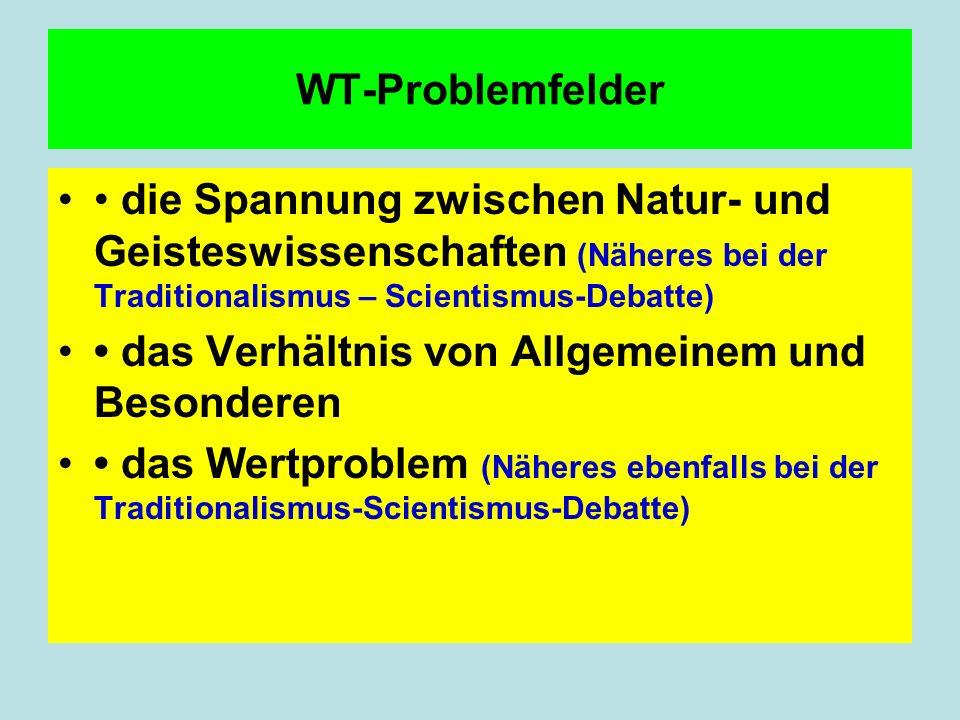 WT-Problemfelder die Spannung zwischen Natur- und Geisteswissenschaften (Näheres bei der Traditionalismus – Scientismus-Debatte) das Verhältnis von Allgemeinem und Besonderen das Wertproblem (Näheres ebenfalls bei der Traditionalismus-Scientismus-Debatte)