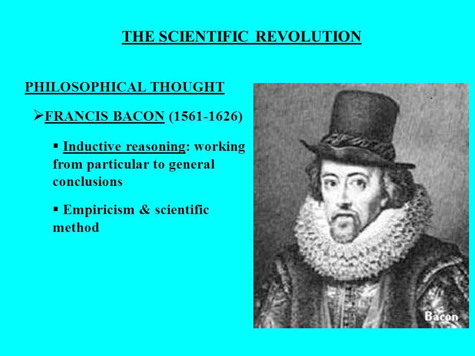 THE SCIENTIFIC REVOLUTION PHILOSOPHICAL THOUGHT FRANCIS BACON (1561-1626) Inductive reasoning: working from particular to general conclusions Empirici