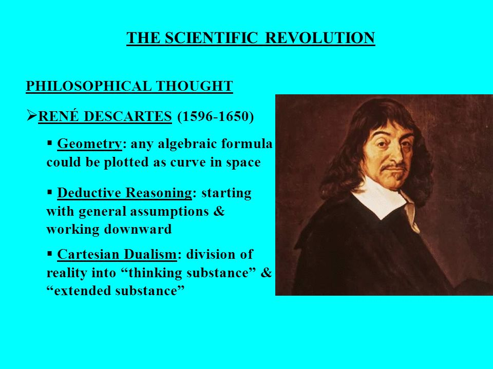 THE SCIENTIFIC REVOLUTION PHILOSOPHICAL THOUGHT RENÉ DESCARTES (1596-1650) Geometry: any algebraic formula could be plotted as curve in space Cartesia