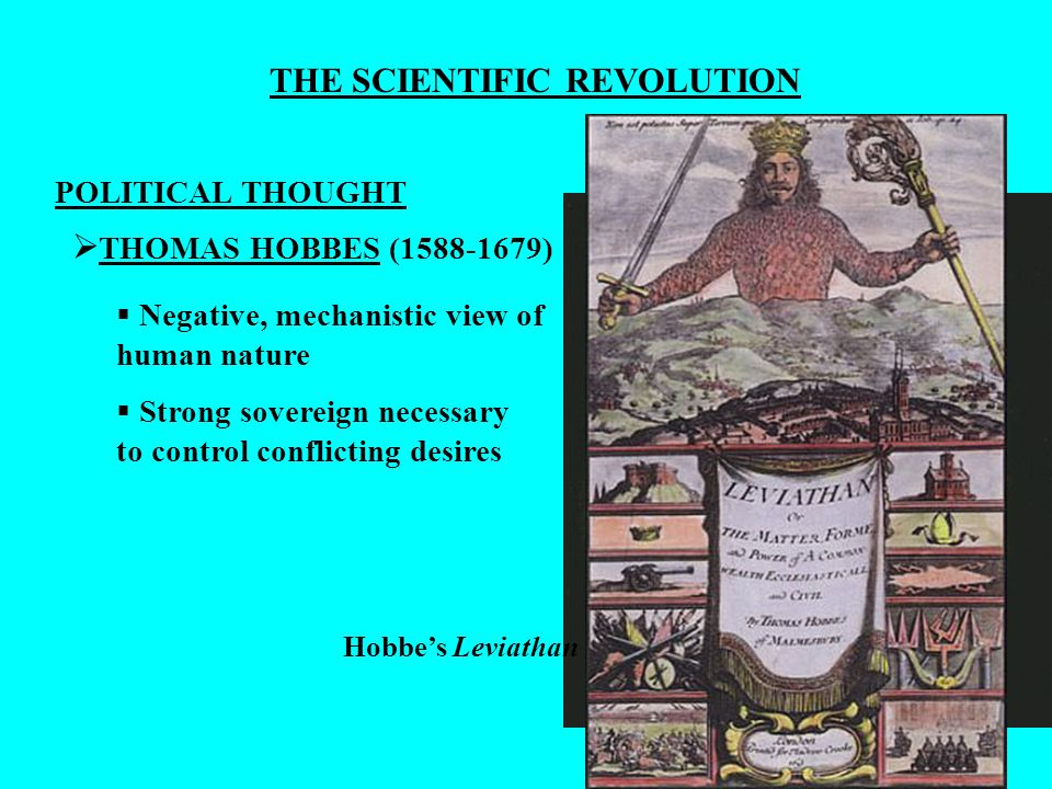 THE SCIENTIFIC REVOLUTION POLITICAL THOUGHT THOMAS HOBBES (1588-1679) Negative, mechanistic view of human nature Strong sovereign necessary to control