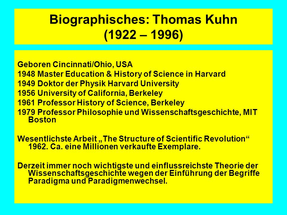 Biographisches: Thomas Kuhn (1922 – 1996) Geboren Cincinnati/Ohio, USA 1948 Master Education & History of Science in Harvard 1949 Doktor der Physik Ha